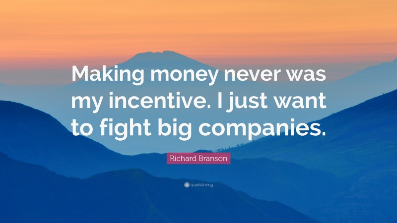 """Richard Branson Quote: """"Making money never was my incentive. I just want to fight big companies."""""""