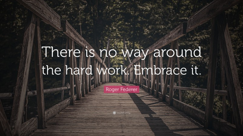 """Roger Federer Quote: """"There is no way around the hard work. Embrace it."""""""