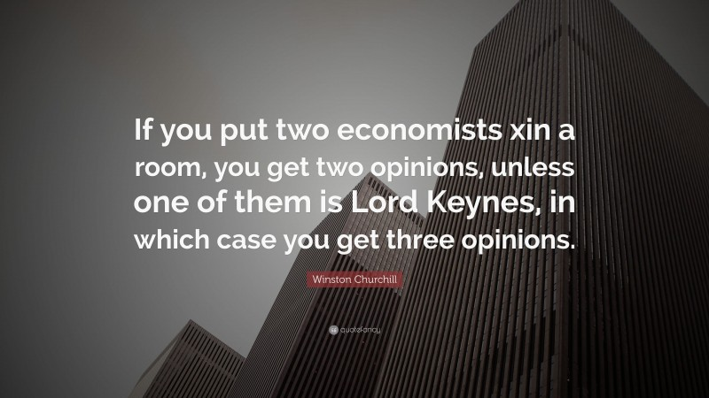 """Winston Churchill Quote: """"If you put two economists xin a room, you get two opinions, unless one of them is Lord Keynes, in which case you get three opinions."""""""