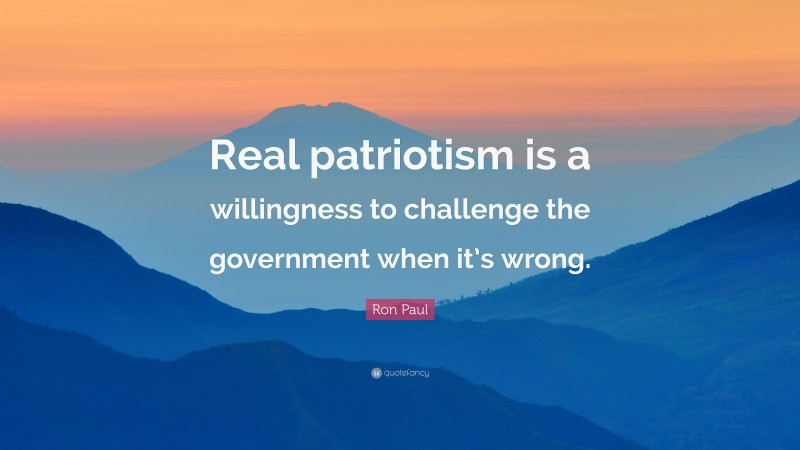 """Ron Paul Quote: """"Real patriotism is a willingness to challenge the government when it's wrong."""""""