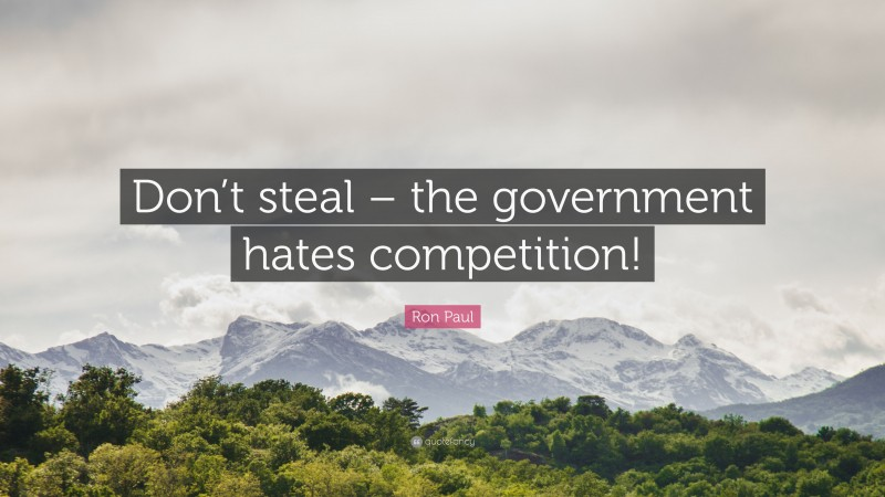 """Ron Paul Quote: """"Don't steal – the government hates competition!"""""""