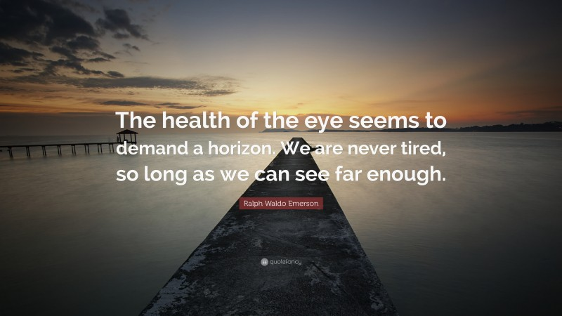 """Ralph Waldo Emerson Quote: """"The health of the eye seems to demand a horizon. We are never tired, so long as we can see far enough."""""""