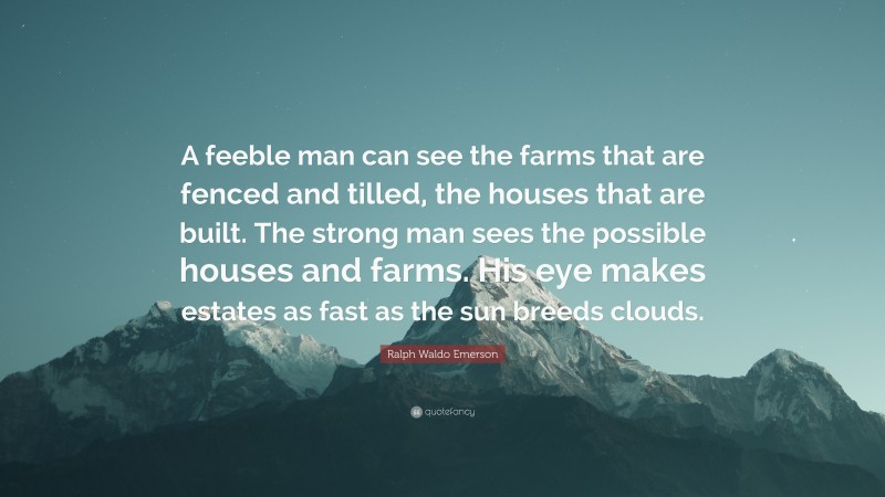 """Ralph Waldo Emerson Quote: """"A feeble man can see the farms that are fenced and tilled, the houses that are built. The strong man sees the possible houses and farms. His eye makes estates as fast as the sun breeds clouds."""""""