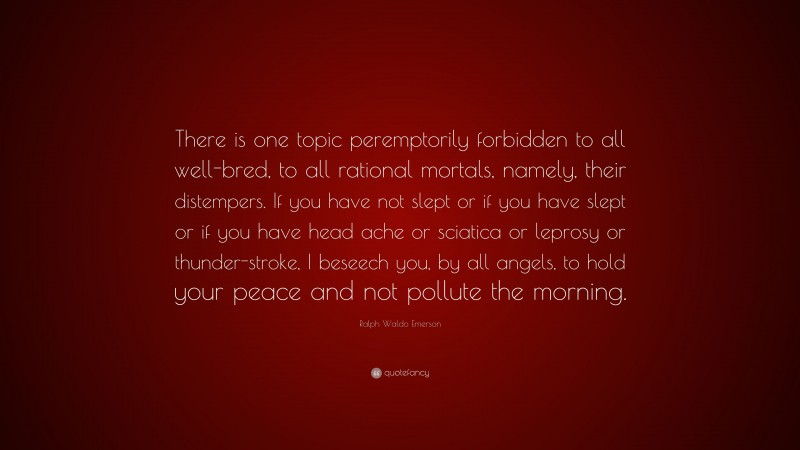 """Ralph Waldo Emerson Quote: """"There is one topic peremptorily forbidden to all well-bred, to all rational mortals, namely, their distempers. If you have not slept or if you have slept or if you have head ache or sciatica or leprosy or thunder-stroke, I beseech you, by all angels, to hold your peace and not pollute the morning."""""""