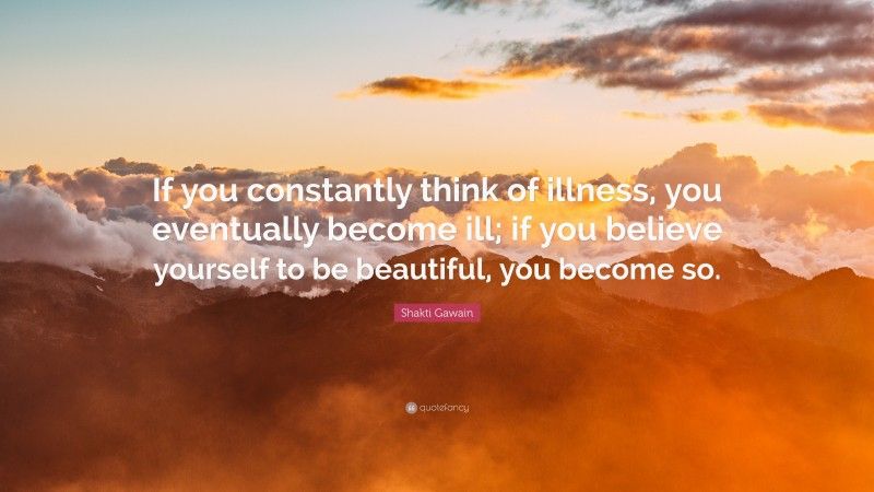 """Shakti Gawain Quote: """"If you constantly think of illness, you eventually become ill; if you believe yourself to be beautiful, you become so."""""""