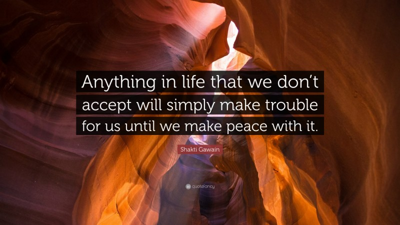 """Shakti Gawain Quote: """"Anything in life that we don't accept will simply make trouble for us until we make peace with it."""""""