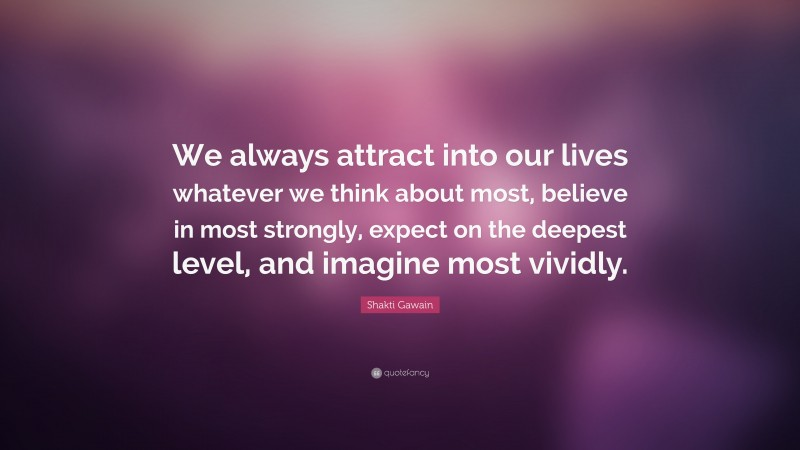 """Shakti Gawain Quote: """"We always attract into our lives whatever we think about most, believe in most strongly, expect on the deepest level, and imagine most vividly."""""""