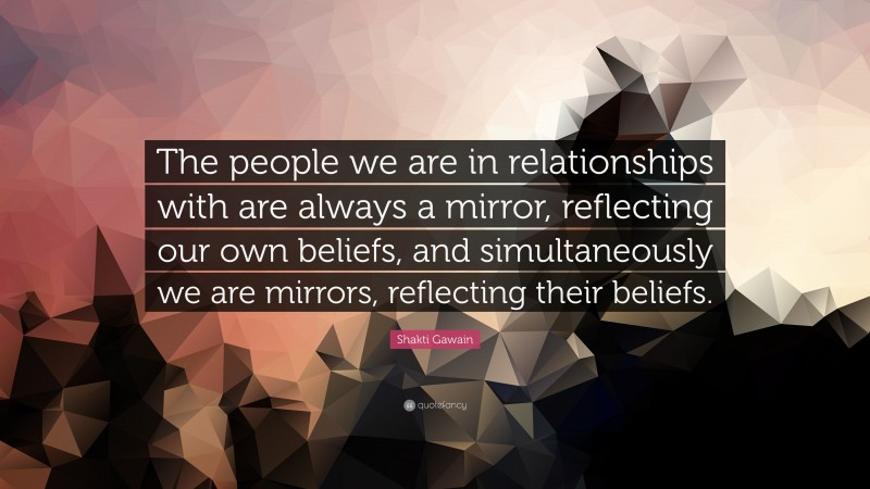 """Shakti Gawain Quote: """"The people we are in relationships with are always a mirror, reflecting our own beliefs, and simultaneously we are mirrors, reflecting their beliefs."""""""
