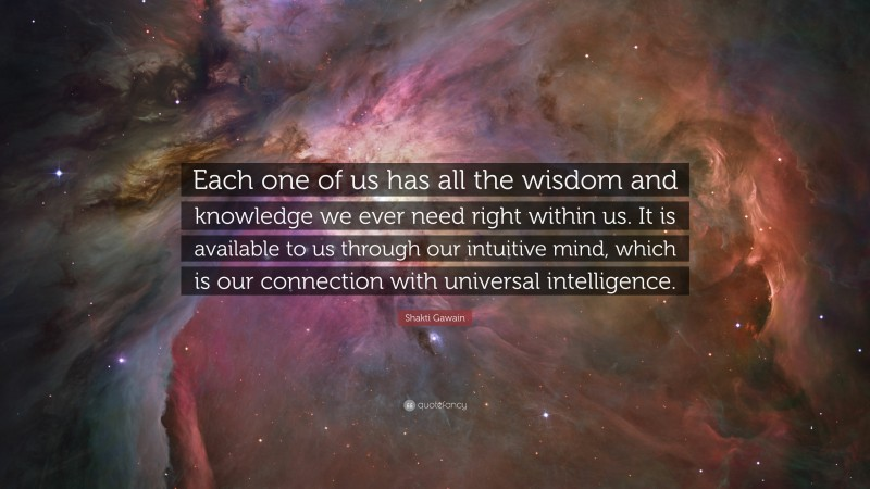"""Shakti Gawain Quote: """"Each one of us has all the wisdom and knowledge we ever need right within us. It is available to us through our intuitive mind, which is our connection with universal intelligence."""""""