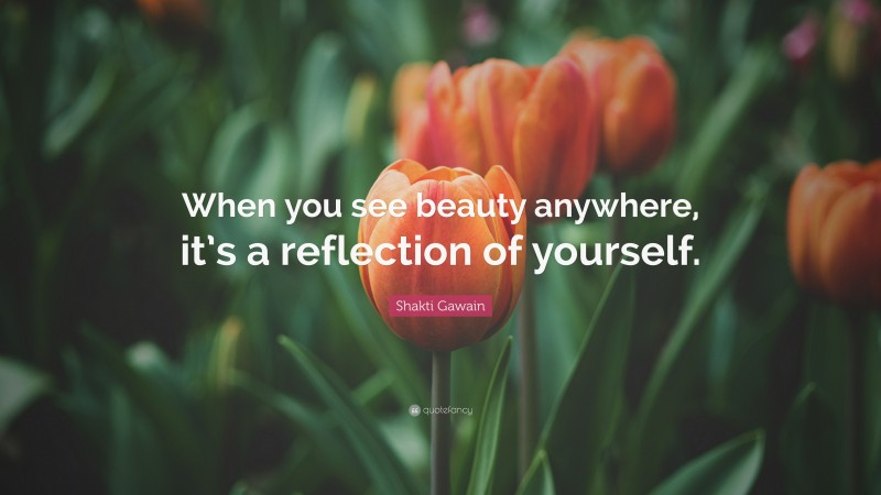 """Shakti Gawain Quote: """"When you see beauty anywhere, it's a reflection of yourself."""""""