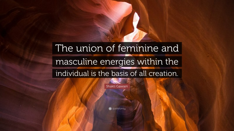 """Shakti Gawain Quote: """"The union of feminine and masculine energies within the individual is the basis of all creation."""""""
