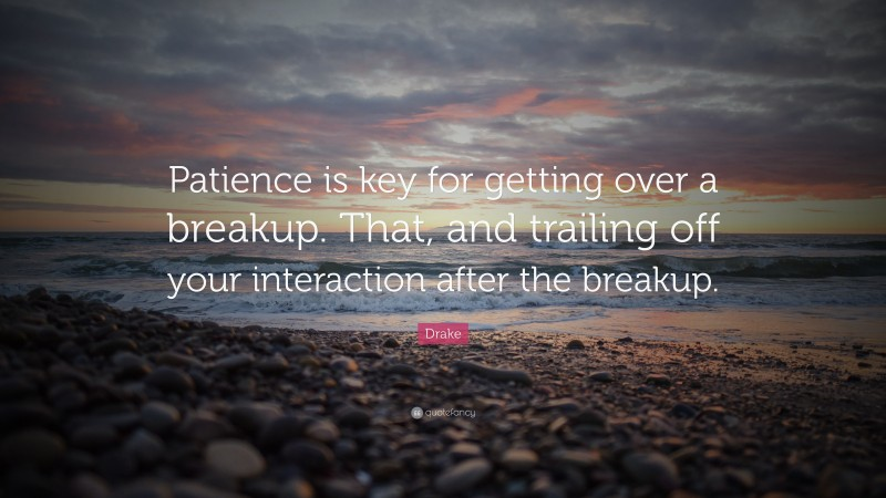 """Drake Quote: """"Patience is key for getting over a breakup. That, and trailing off your interaction after the breakup."""""""