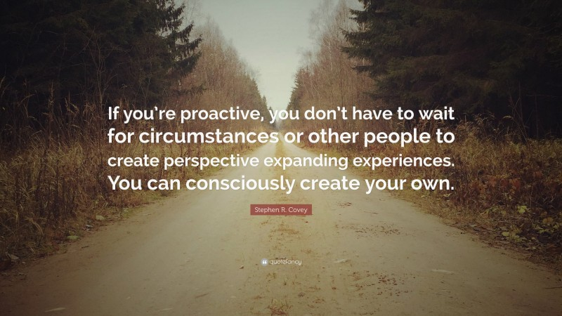 """Stephen R. Covey Quote: """"If you're proactive, you don't have to wait for circumstances or other people to create perspective expanding experiences. You can consciously create your own."""""""