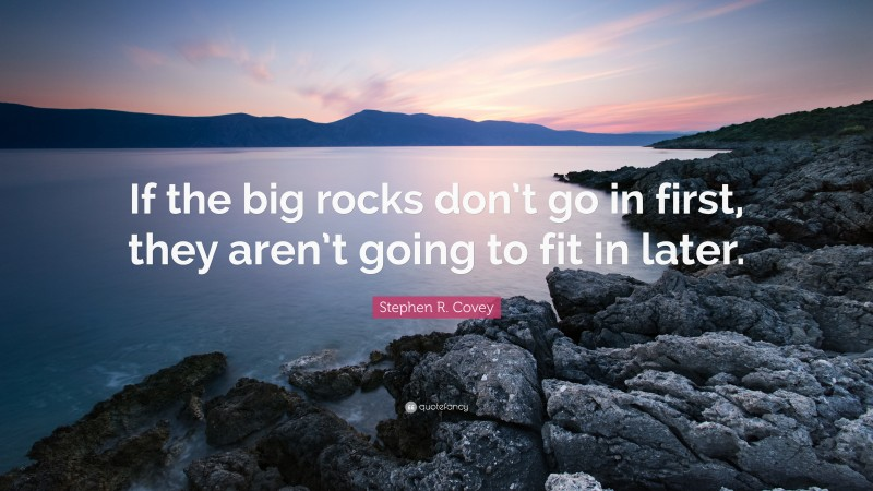 """Stephen R. Covey Quote: """"If the big rocks don't go in first, they aren't going to fit in later."""""""