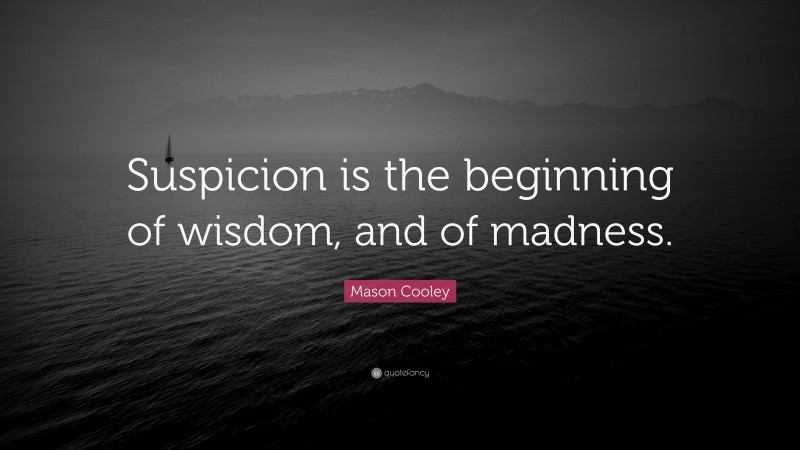 """Mason Cooley Quote: """"Suspicion is the beginning of wisdom, and of madness."""""""