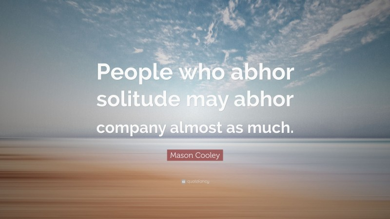 """Mason Cooley Quote: """"People who abhor solitude may abhor company almost as much."""""""