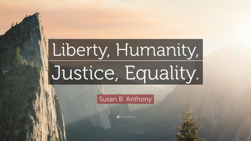 """Susan B. Anthony Quote: """"Liberty, Humanity, Justice, Equality."""""""