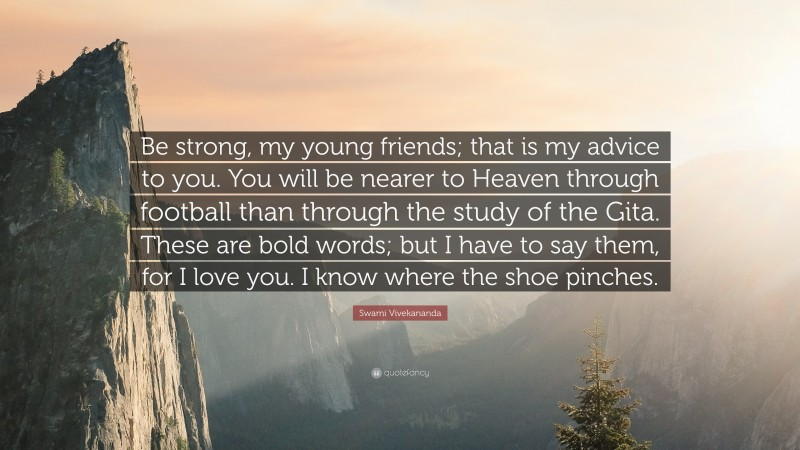 """Swami Vivekananda Quote: """"Be strong, my young friends; that is my advice to you. You will be nearer to Heaven through football than through the study of the Gita. These are bold words; but I have to say them, for I love you. I know where the shoe pinches."""""""