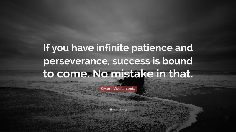 """Swami Vivekananda Quote: """"If you have infinite patience and perseverance, success is bound to come. No mistake in that."""""""