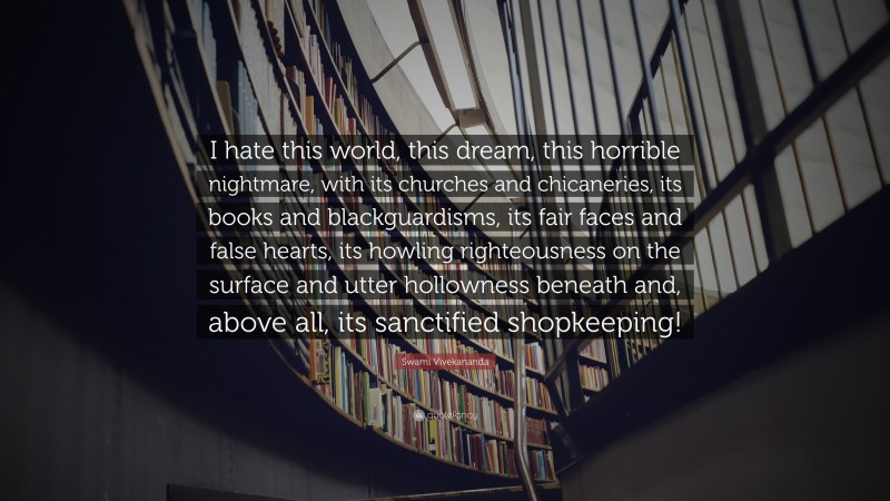 """Book Quotes: """"I hate this world, this dream, this horrible nightmare, with its churches and chicaneries, its books and blackguardisms, its fair faces and false hearts, its howling righteousness on the surface and utter hollowness beneath and, above all, its sanctified shopkeeping!"""" — Swami Vivekananda"""