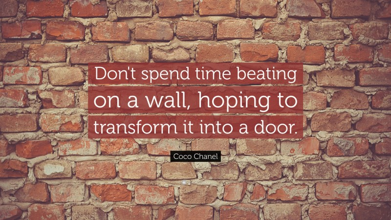 """Coco Chanel Quote: """"Don't spend time beating on a wall, hoping to transform it into a door. """""""