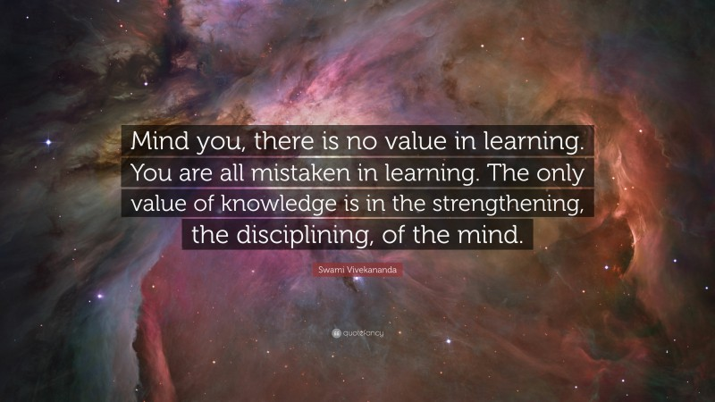 """Swami Vivekananda Quote: """"Mind you, there is no value in learning. You are all mistaken in learning. The only value of knowledge is in the strengthening, the disciplining, of the mind."""""""