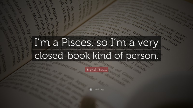 """Erykah Badu Quote: """"I'm a Pisces, so I'm a very closed-book kind of person."""""""