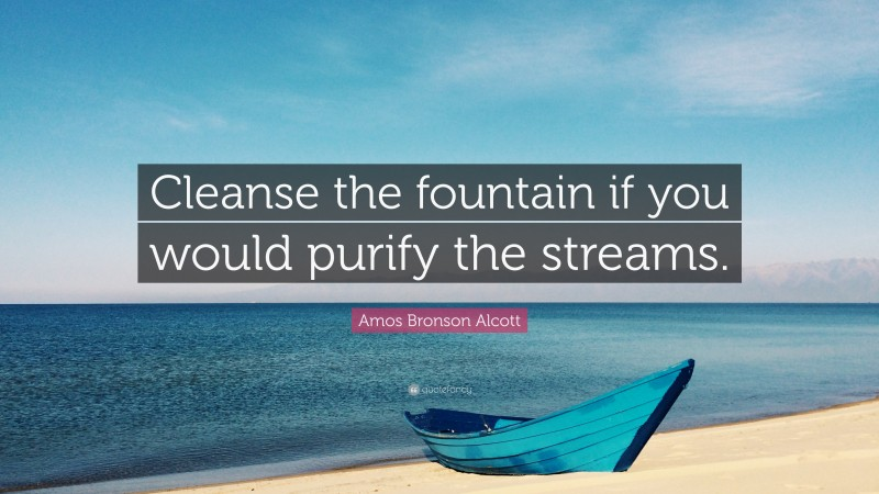 """Amos Bronson Alcott Quote: """"Cleanse the fountain if you would purify the streams."""""""