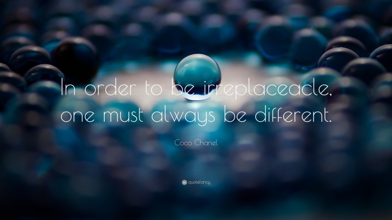 "Coco Chanel Quote: ""In order to be irreplaceacle, one must always be different."""