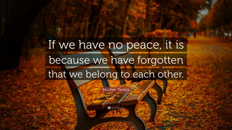 """Mother Teresa Quote: """"If we have no peace, it is because we have forgotten that we belong to each other."""""""