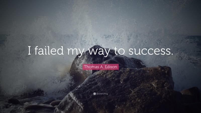 "Thomas A. Edison Quote: ""I failed my way to success."""