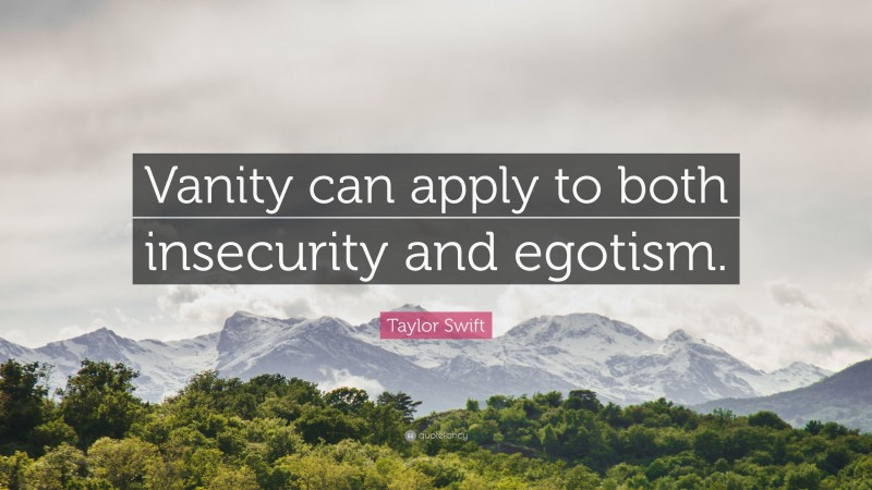 """Taylor Swift Quote: """"Vanity can apply to both insecurity and egotism."""""""