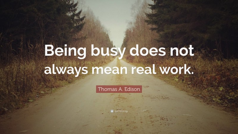 """Real Quotes: """"Being busy does not always mean real work."""" — Thomas A. Edison"""