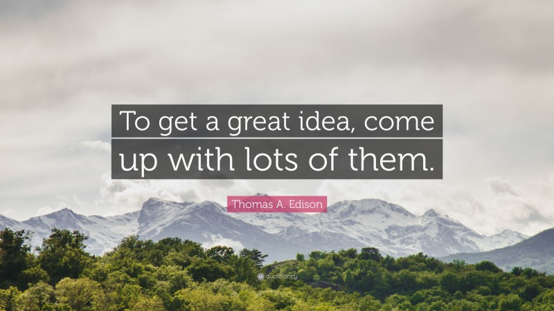 """Thomas A. Edison Quote: """"To get a great idea, come up with lots of them."""""""