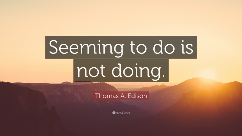 """Thomas A. Edison Quote: """"Seeming to do is not doing."""""""