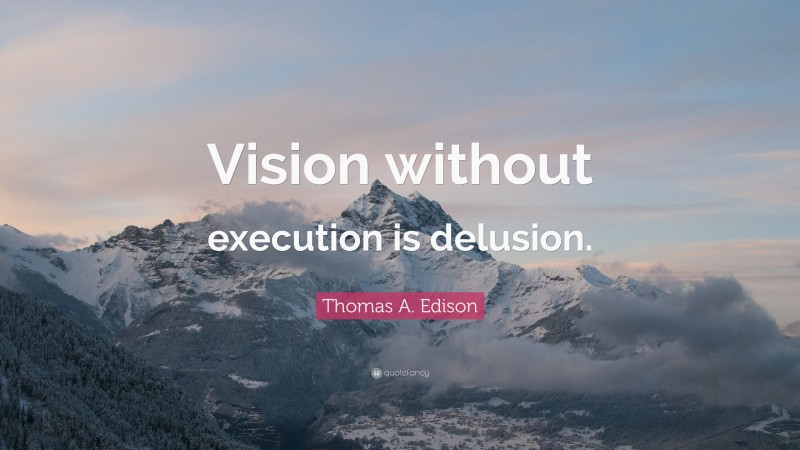 """Vision Quotes: """"Vision without execution is delusion."""" — Thomas A. Edison"""