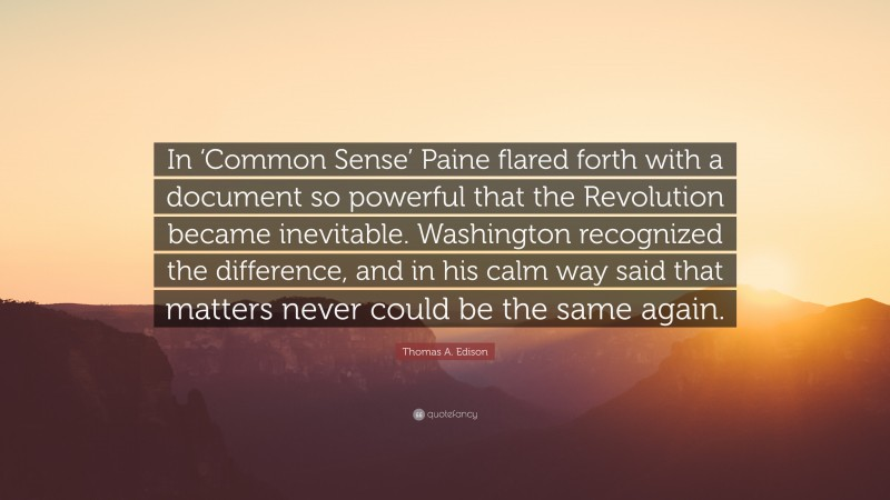 """Thomas A. Edison Quote: """"In 'Common Sense' Paine flared forth with a document so powerful that the Revolution became inevitable. Washington recognized the difference, and in his calm way said that matters never could be the same again."""""""
