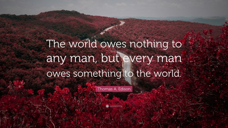 """Thomas A. Edison Quote: """"The world owes nothing to any man, but every man owes something to the world."""""""