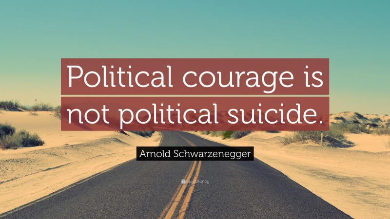 """Arnold Schwarzenegger Quote: """"Political courage is not political suicide."""""""
