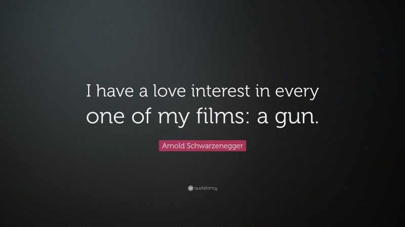 """Arnold Schwarzenegger Quote: """"I have a love interest in every one of my films: a gun."""""""