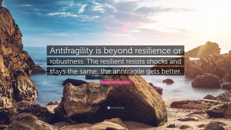 """Nassim Nicholas Taleb Quote: """"Antifragility is beyond resilience or robustness. The resilient resists shocks and stays the same; the antifragile gets better."""""""