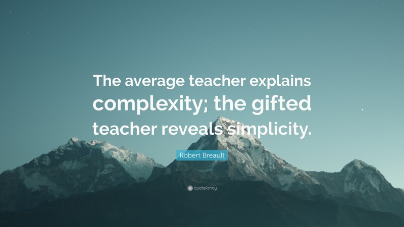 """Robert Breault Quote: """"The average teacher explains complexity; the gifted teacher reveals simplicity."""""""