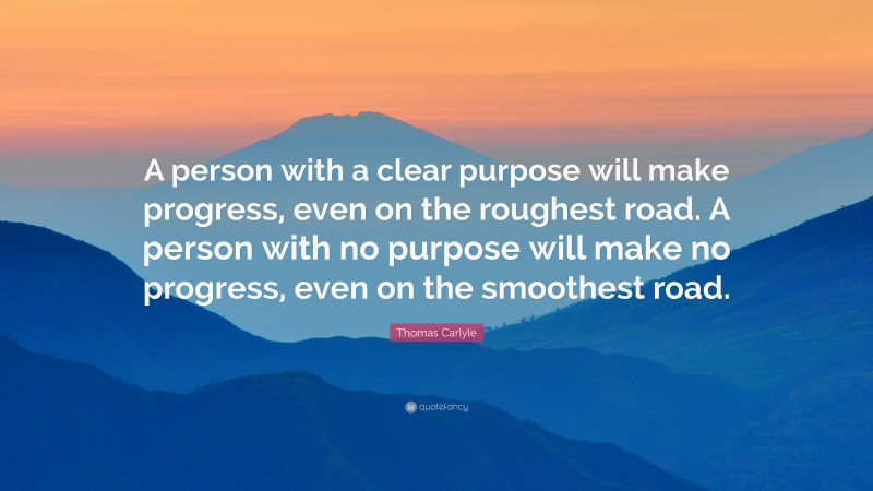 """Thomas Carlyle Quote: """"A person with a clear purpose will make progress, even on the roughest road. A person with no purpose will make no progress, even on the smoothest road."""""""