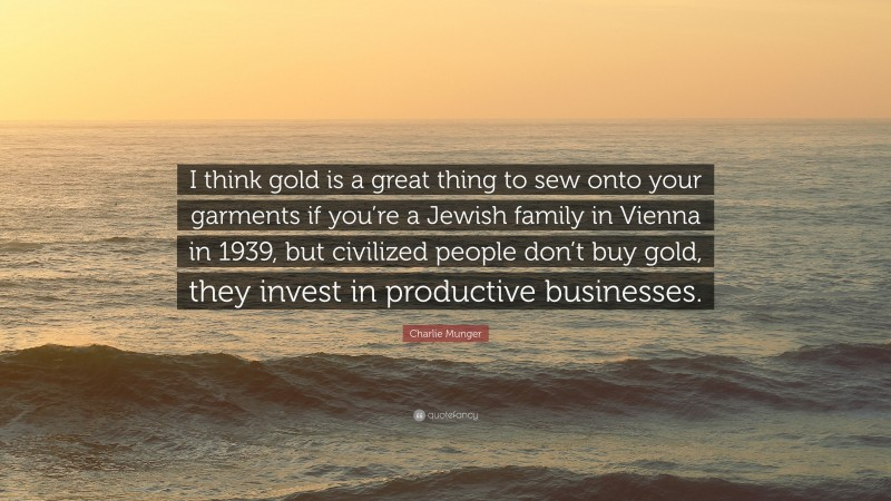 """Charlie Munger Quote: """"I think gold is a great thing to sew onto your garments if you're a Jewish family in Vienna in 1939, but civilized people don't buy gold, they invest in productive businesses."""""""