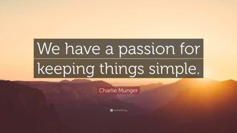 """Charlie Munger Quote: """"We have a passion for keeping things simple."""""""