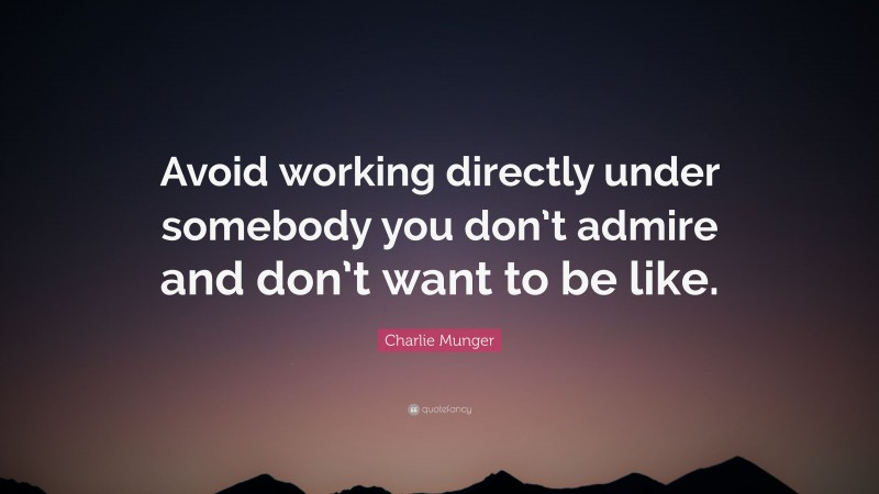 """Charlie Munger Quote: """"Avoid working directly under somebody you don't admire and don't want to be like."""""""