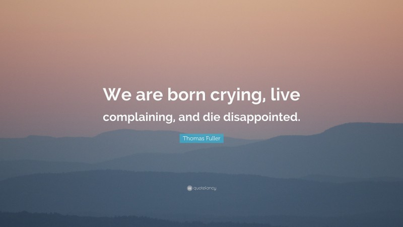 """Thomas Fuller Quote: """"We are born crying, live complaining, and die disappointed."""""""