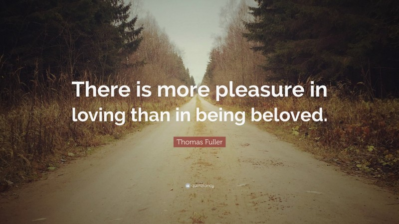"""Thomas Fuller Quote: """"There is more pleasure in loving than in being beloved."""""""