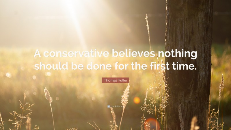 """Thomas Fuller Quote: """"A conservative believes nothing should be done for the first time."""""""