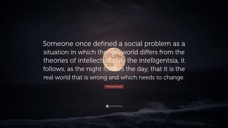 """Thomas Sowell Quote: """"Someone once defined a social problem as a situation in which the real world differs from the theories of intellectuals. To the intelligentsia, it follows, as the night follows the day, that it is the real world that is wrong and which needs to change."""""""